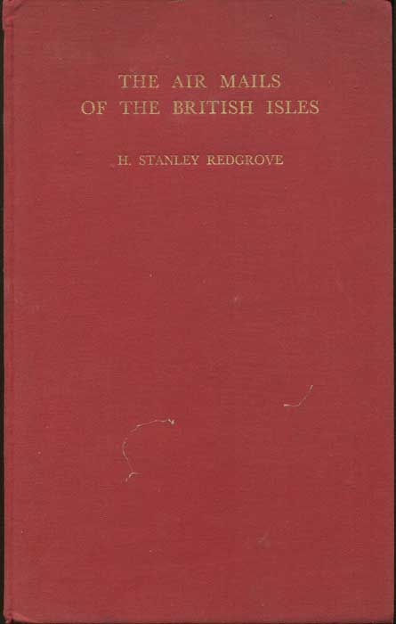 REDGROVE H. Stanley The Air Mails of the British Isles. - The story of their development from the venture of the Great Western Railway in 1933 to the outbreak of the war with Germany.