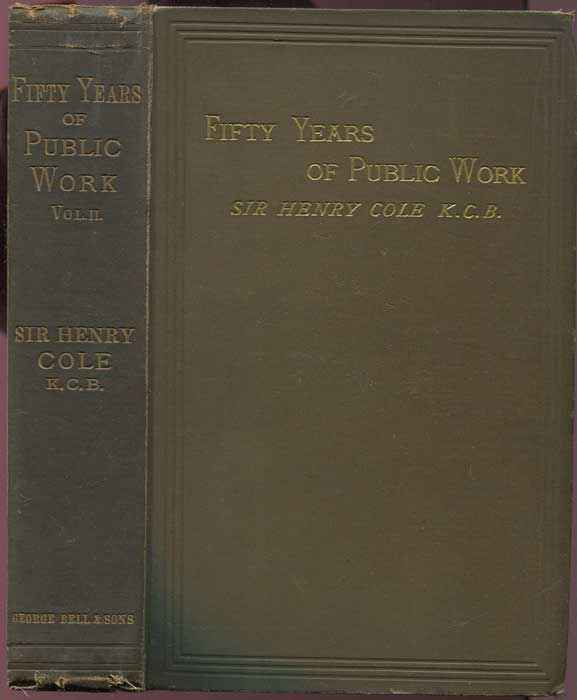 COLE Sir Henry Fifty Years of Public Work of Sir Henry Cole, K. C. B., Accounted for in His Deeds, Speeches and Writings, Volume 2