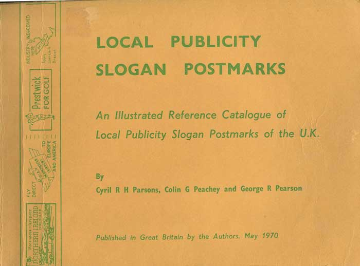 PARSONS C.R.H. and PEARSON G.R., PEACHEY C.G. Local Publicity Slogan Postmarks. - An illustrated reference catalogue of local publicity slogan postmarks of the U.K.