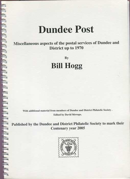 HOGG Bill Dundee Post. Miscellaneous aspects of the postal services of Dundee and District up to 1970