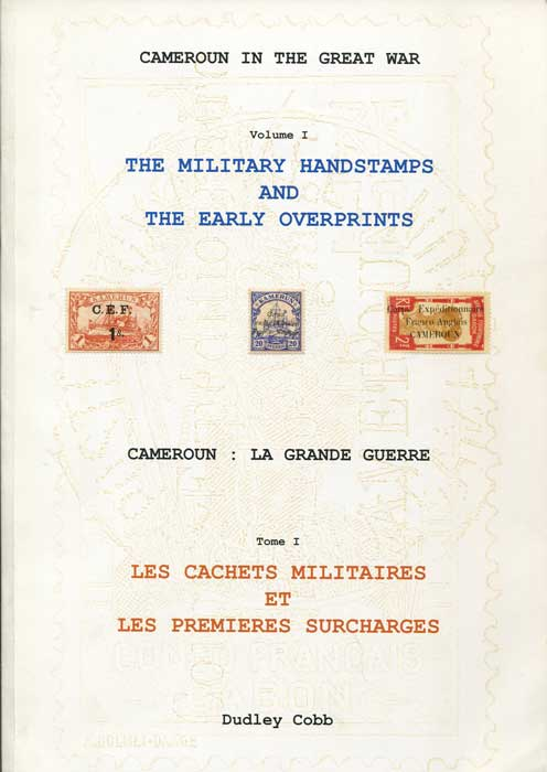COBB Dudley Cameroun in the Great War. Volume 1. The Military handstamps and early overprints. - Cameroun: La Grande Guerre. Tome 1. Les Cachets Militaires et les Premieres Surcharges