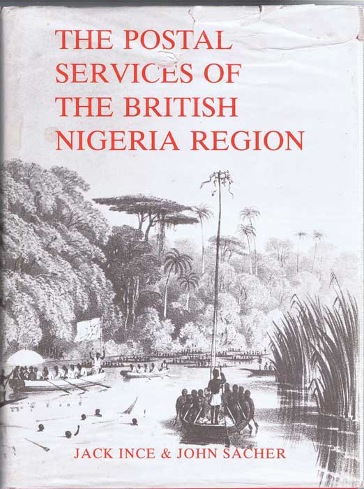 INCE Jack and SACHER John The postal services of the British Nigeria Region prior to 1914 - including the British Consular Post Office in Fernando Po.