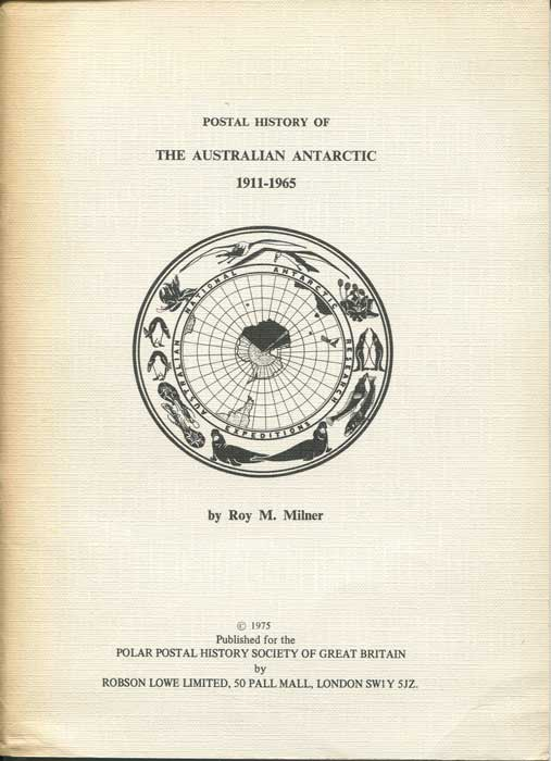 MILNER Roy M. Postal History of the Australian Antarctic 1911 - 1965.