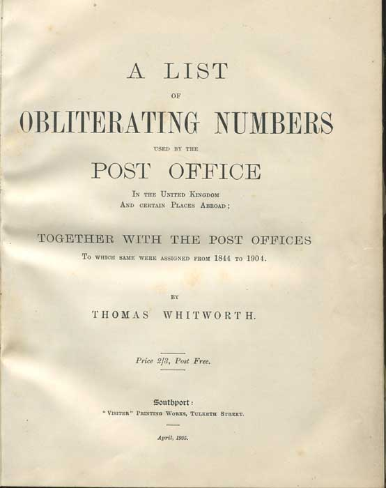WHITWORTH Thomas A List of Obliterating Numbers used by the Post Office In the United Kingdom and Certain Places Abroad; Together with the Post Offices to which same were sssigned from 1844 -1904