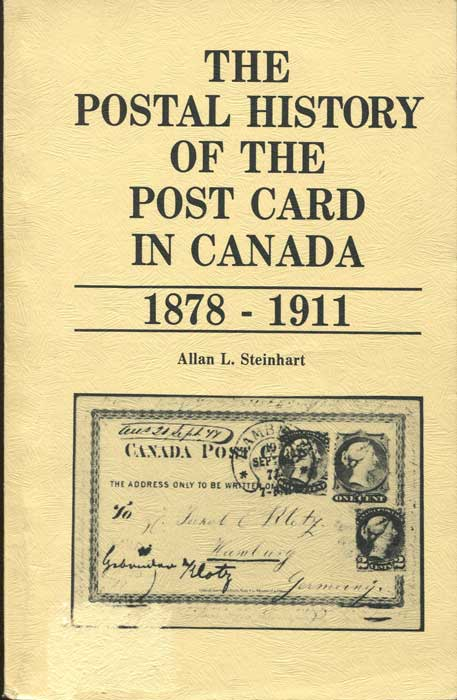 STEINHART Allan L. The Postal History of the Post Card in Canada 1878 - 1911