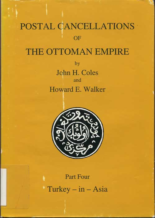 COLES John H. and WALKER H.E. Postal cancellations of the Ottoman Empire. - Part Four. Turkey in Asia and Addenda to Parts One, Two & Three