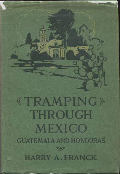 FRANCK H.A. Tramping through Mexico, Guatemala and Honduras. - Being the random notes of an incurable vagabond.