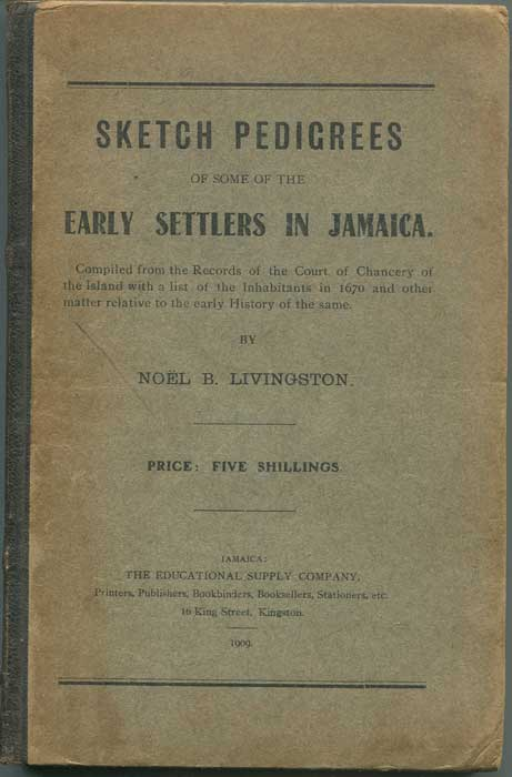 LIVINGSTON Noel B. Sketch Pedigrees of Some of the Early Settlers in Jamaica. Compiled from the Records of the Court of Chancery of the Island with a List of the Inhabitants in 1670 and other matters relative to the early History of the same.