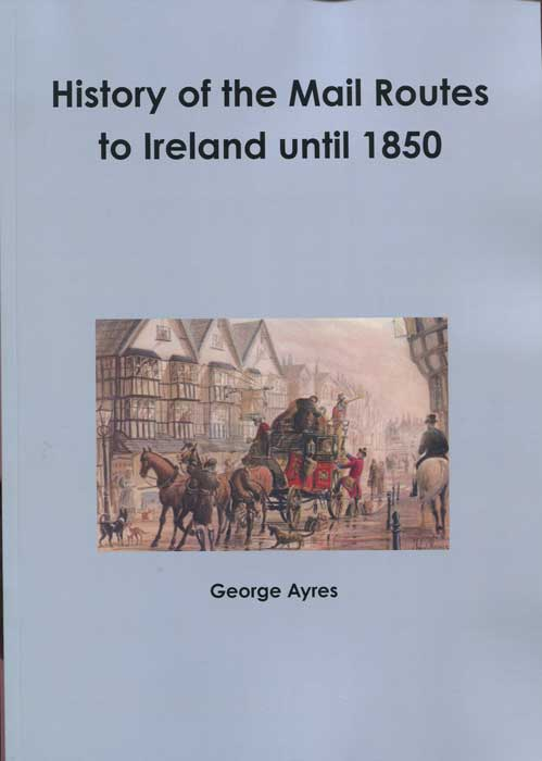 AYRES George History of the Mail Routes to Ireland until 1850.