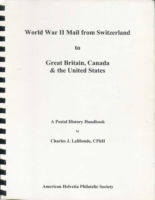 LaBLONDE Charles J. World War II Mail from Switzerland to Great Britain, Canada & the United States. A postal history handbook.