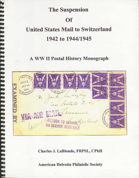 LaBLONDE Charles J. The Suspension of United States Mail to Switzerland 1942 to 1944/1945. A WWII Postal History Monograph