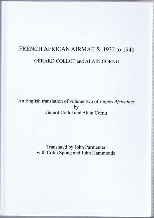 COLLOT Gerard and CORNU Alain French African Airmails 1932-1940, An English translation of volume two of Lignes Africaines (1992), Translated by John Parmenter with Colin Spong and John Hammonds